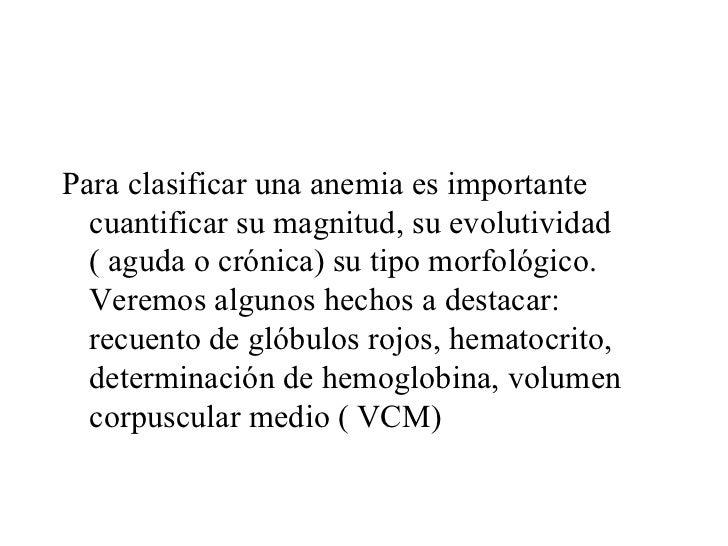 <ul><li>Para clasificar una anemia es importante cuantificar su magnitud, su evolutividad ( aguda o crónica) su tipo morfo...