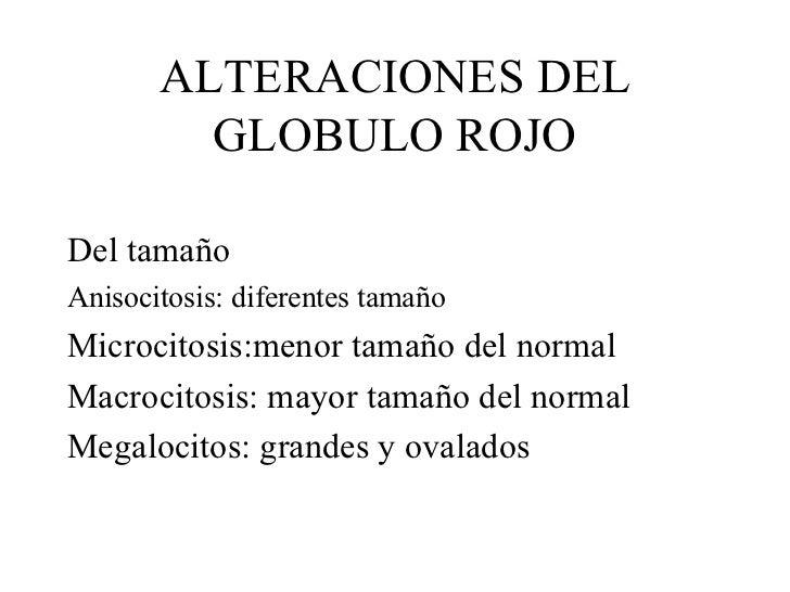 ALTERACIONES DEL GLOBULO ROJO <ul><li>Del tamaño </li></ul><ul><li>Anisocitosis: diferentes tamaño </li></ul><ul><li>Micro...