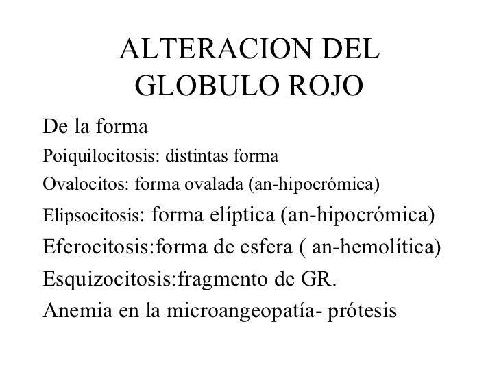 ALTERACION DEL GLOBULO ROJO <ul><li>De la forma </li></ul><ul><li>Poiquilocitosis: distintas forma </li></ul><ul><li>Ovalo...