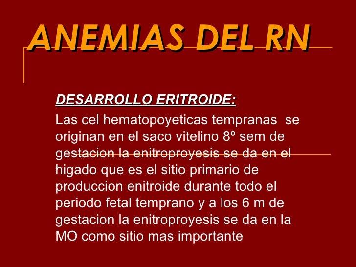ANEMIAS DEL RN DESARROLLO ERITROIDE: Las cel hematopoyeticas tempranas  se originan en el saco vitelino 8º sem de gestacio...