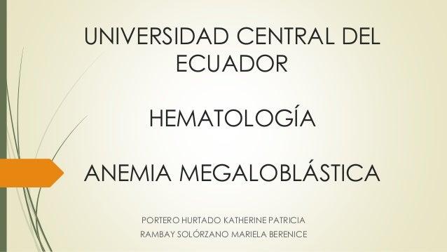 UNIVERSIDAD CENTRAL DEL  ECUADOR  HEMATOLOGÍA  ANEMIA MEGALOBLÁSTICA  PORTERO HURTADO KATHERINE PATRICIA  RAMBAY SOLÓRZANO...