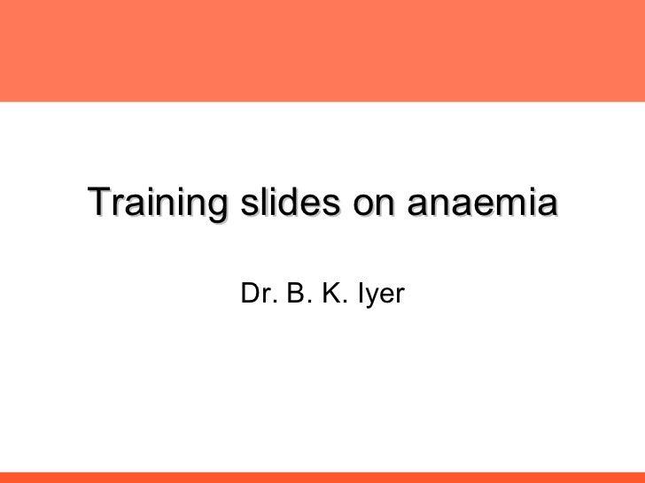 Training slides on anaemia Dr. B. K. Iyer