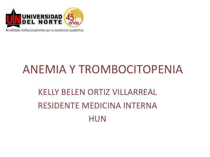 ANEMIA Y TROMBOCITOPENIA<br />KELLY BELEN ORTIZ VILLARREAL<br />RESIDENTE MEDICINA INTERNA<br />HUN<br />
