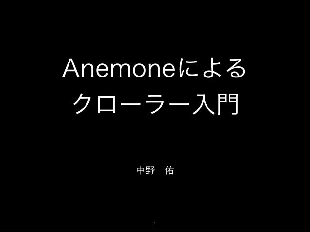 Anemoneによる  クローラー入門  中野 佑  1