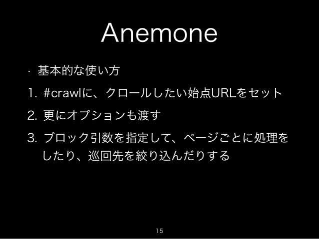 Anemone  • 基本的な使い方  1. #crawlに、クロールしたい始点URLをセット  2. 更にオプションも渡す  3. ブロック引数を指定して、ページごとに処理を  したり、巡回先を絞り込んだりする  15