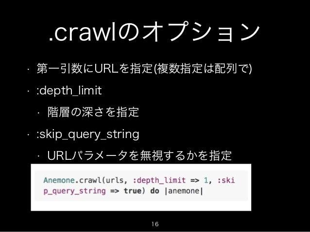 .crawlのオプション  • 第一引数にURLを指定(複数指定は配列で)  • :depth_limit  • 階層の深さを指定  • :skip_query_string  • URLパラメータを無視するかを指定  16