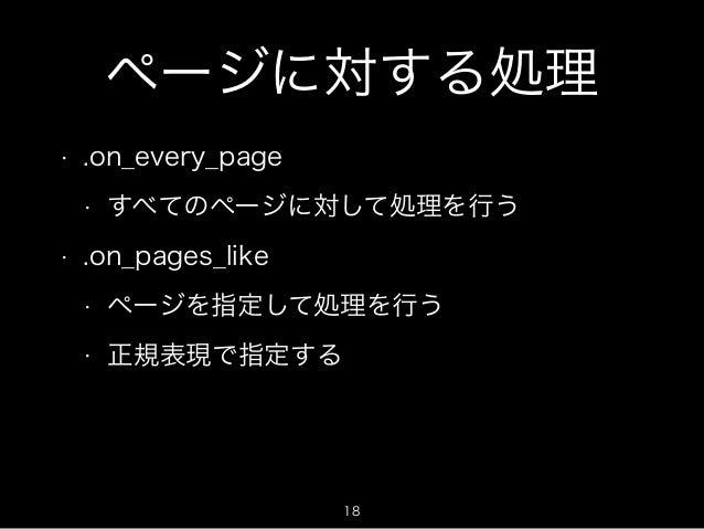 ページに対する処理  • .on_every_page  • すべてのページに対して処理を行う  • .on_pages_like  • ページを指定して処理を行う  • 正規表現で指定する  18