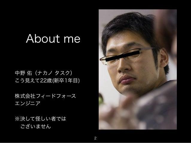 About me  中野 佑(ナカノ タスク)  こう見えて22歳(新卒1年目)  株式会社フィードフォース  エンジニア  ※決して怪しい者では   ございません  2