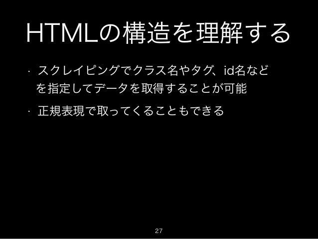 HTMLの構造を理解する  • スクレイピングでクラス名やタグ、id名など  を指定してデータを取得することが可能  • 正規表現で取ってくることもできる  27