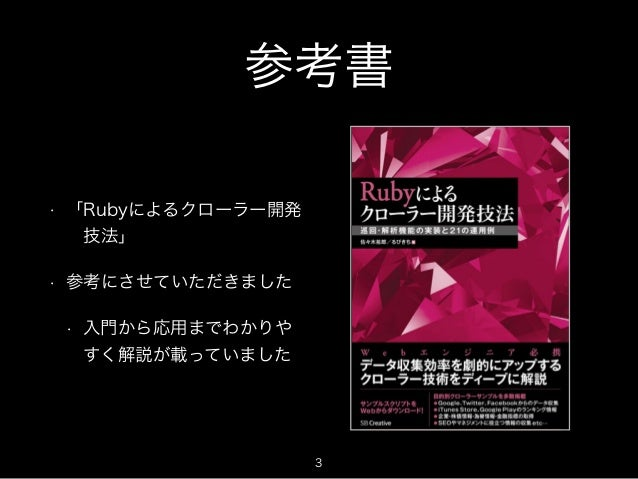 参考書  • 「Rubyによるクローラー開発   技法」  • 参考にさせていただきました  • 入門から応用までわかりや  すく解説が載っていました  3