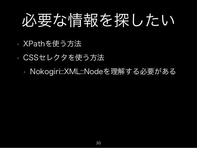 必要な情報を探したい  • XPathを使う方法  • CSSセレクタを使う方法  • Nokogiri::XML::Nodeを理解する必要がある  30