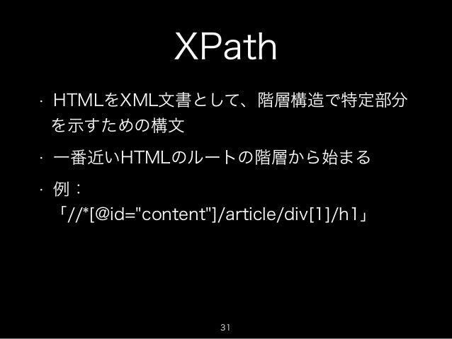"""XPath  • HTMLをXML文書として、階層構造で特定部分  を示すための構文  • 一番近いHTMLのルートの階層から始まる  • 例:  「//*[@id=""""content""""]/article/div[1]/h1」  31"""