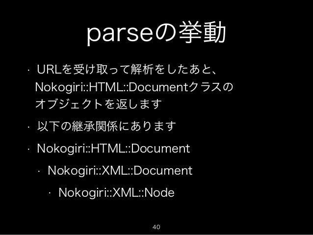 parseの挙動  • URLを受け取って解析をしたあと、  Nokogiri::HTML::Documentクラスの  オブジェクトを返します  • 以下の継承関係にあります  • Nokogiri::HTML::Document  • No...
