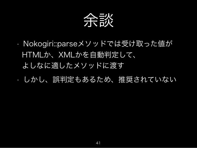 余談  • Nokogiri::parseメソッドでは受け取った値が  HTMLか、XMLかを自動判定して、  よしなに適したメソッドに渡す  • しかし、誤判定もあるため、推奨されていない  41
