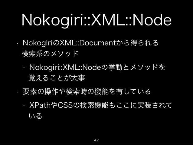 Nokogiri::XML::Node  • NokogiriのXML::Documentから得られる  検索系のメソッド  • Nokogiri::XML::Nodeの挙動とメソッドを  覚えることが大事  • 要素の操作や検索時の機能を有し...