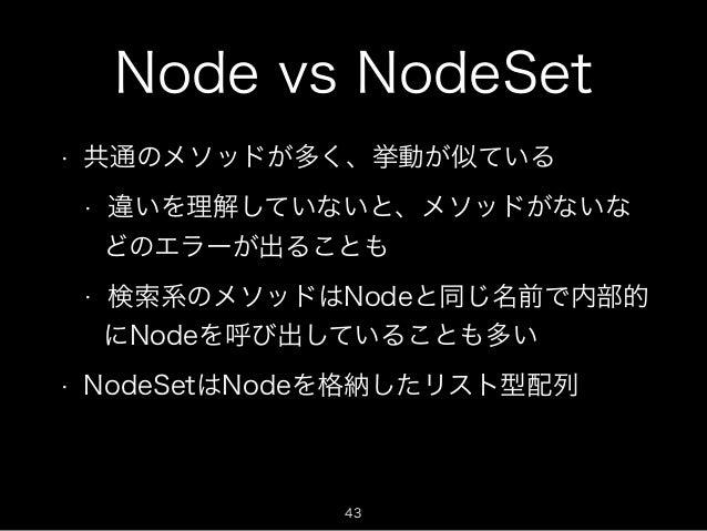 Node vs NodeSet  • 共通のメソッドが多く、挙動が似ている  • 違いを理解していないと、メソッドがないな  どのエラーが出ることも  • 検索系のメソッドはNodeと同じ名前で内部的  にNodeを呼び出していることも多い  ...