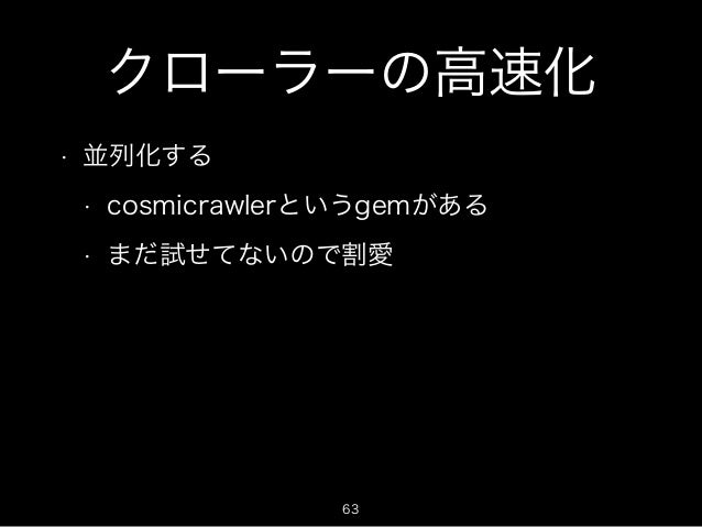 クローラーの高速化  • 並列化する  • cosmicrawlerというgemがある  • まだ試せてないので割愛  63