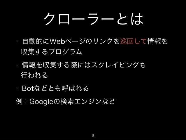 クローラーとは  • 自動的にWebページのリンクを巡回して情報を  収集するプログラム  • 情報を収集する際にはスクレイピングも  行われる  • Botなどとも呼ばれる  例:Googleの検索エンジンなど  8