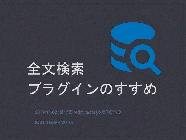 2019/11/02 第17回 redmine.tokyo @ TOKYO KOHEI NAKAMURA 全文検索 プラグインのすすめ
