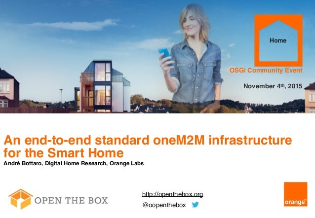 1 An end-to-end standard oneM2M infrastructure for the Smart Home André Bottaro, Digital Home Research, Orange Labs OSGi C...