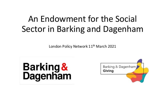 An Endowment for the Social Sector in Barking and Dagenham London Policy Network 11th March 2021