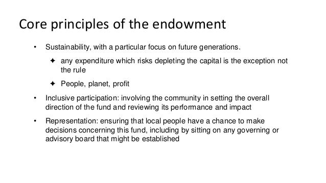 Core principles of the endowment • Sustainability, with a particular focus on future generations. ✦ any expenditure which ...