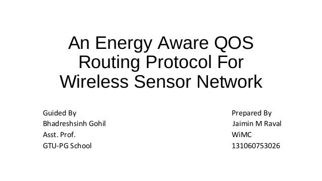 An Energy Aware QOS  Routing Protocol For  Wireless Sensor Network  Guided By Prepared By  Bhadreshsinh Gohil Jaimin M Rav...