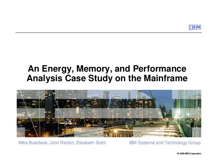 An Energy, Memory, and Performance     Analysis Case Study on the Mainframe     Mike Buechele, John Rankin, Elisabeth Stah...
