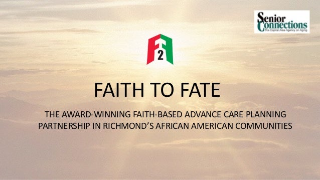 FAITH TO FATE THE AWARD-WINNING FAITH-BASED ADVANCE CARE PLANNING PARTNERSHIP IN RICHMOND'S AFRICAN AMERICAN COMMUNITIES