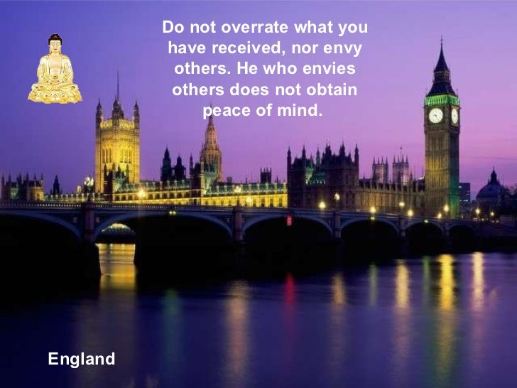 England Do not overrate what you have received, nor envy others. He who envies others does not obtain peace of mind.