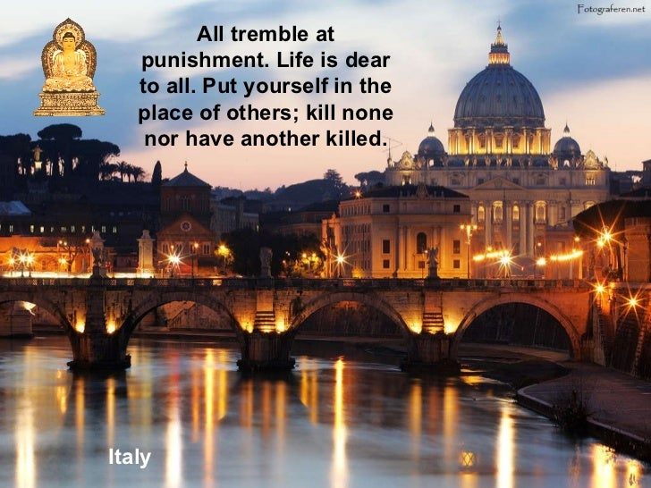 Italy All tremble at punishment. Life is dear to all. Put yourself in the place of others; kill none nor have another kill...