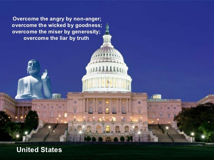 United States Overcome the angry by non-anger; overcome the wicked by goodness; overcome the miser by generosity;  overcom...