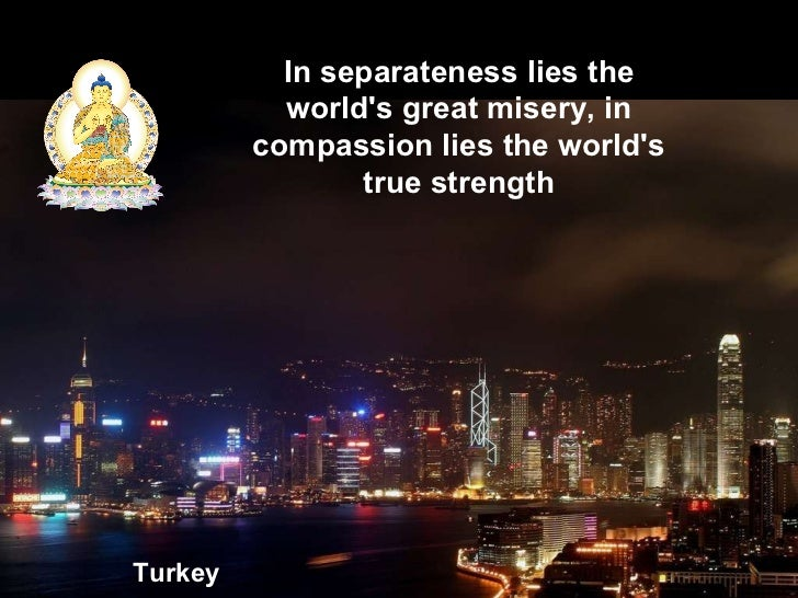 Turkey In separateness lies the world's great misery, in compassion lies the world's true strength