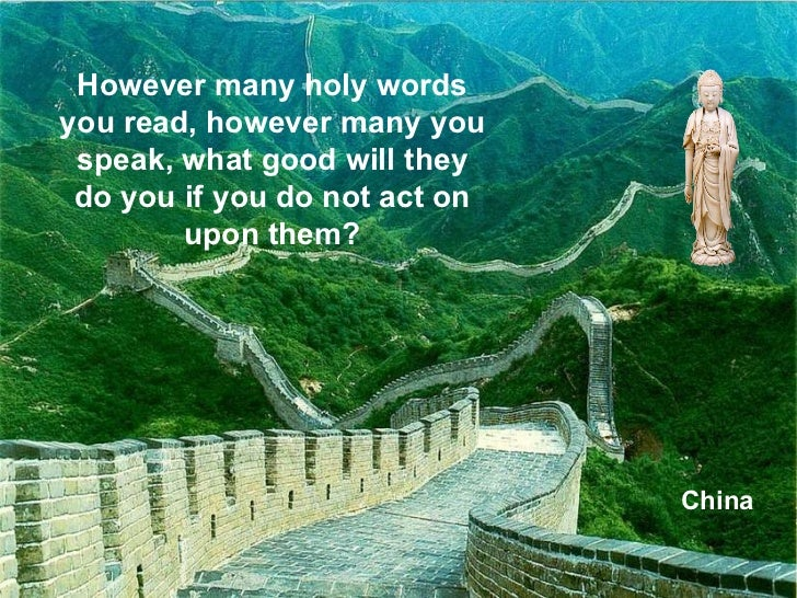China However many holy words you read, however many you speak, what good will they do you if you do not act on upon them?