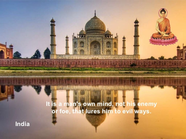 India It is a man's own mind, not his enemy or foe, that lures him to evil ways.
