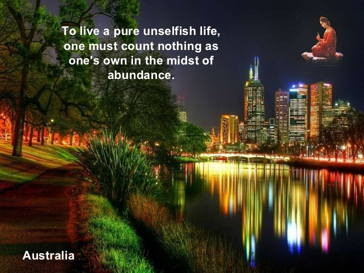 Australia To live a pure unselfish life, one must count nothing as one's own in the midst of abundance.