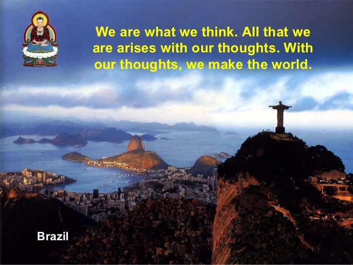 Brazil We are what we think. All that we are arises with our thoughts. With our thoughts, we make the world.