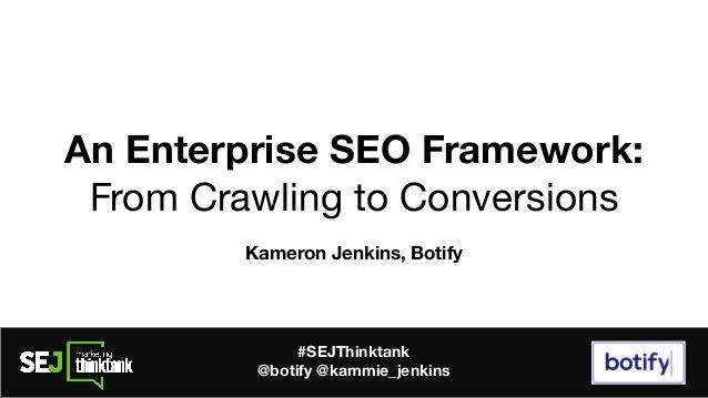 An Enterprise SEO Framework: From Crawling to Conversions Kameron Jenkins, Botify #SEJThinktank @botify @kammie_jenkins