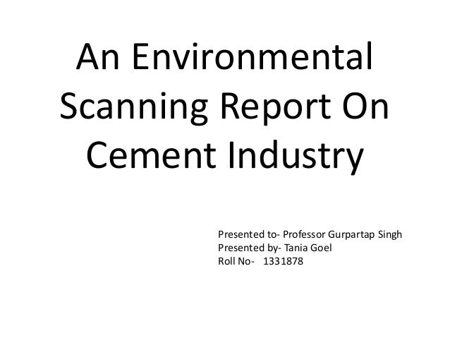 An Environmental  Scanning Report On  Cement Industry  Presented to- Professor Gurpartap Singh  Presented by- Tania Goel  ...