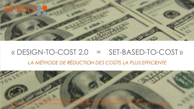 « DESIGN-TO-COST 2.0 = SET-BASED-TO-COST » LA MÉTHODE DE RÉDUCTION DES COÛTS LA PLUS EFFICIENTE V2.5 Nos présentations son...