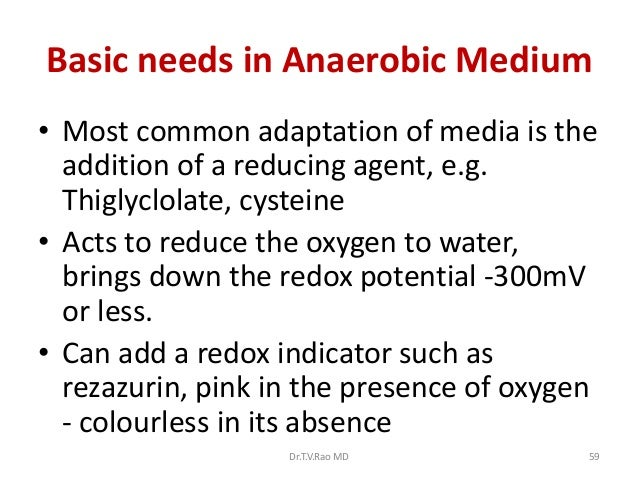 Basic needs in Anaerobic Medium• Most common adaptation of media is the  addition of a reducing agent, e.g.  Thiglyclolate...