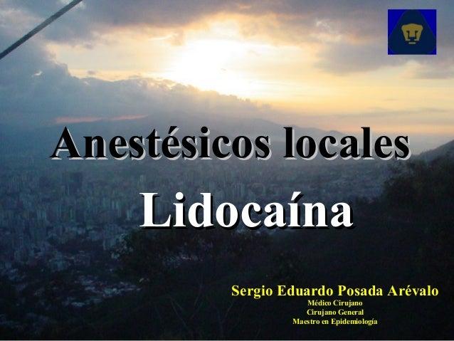 Anestésicos localesAnestésicos locales LidocaínaLidocaína Sergio Eduardo Posada Arévalo Médico Cirujano Cirujano General M...
