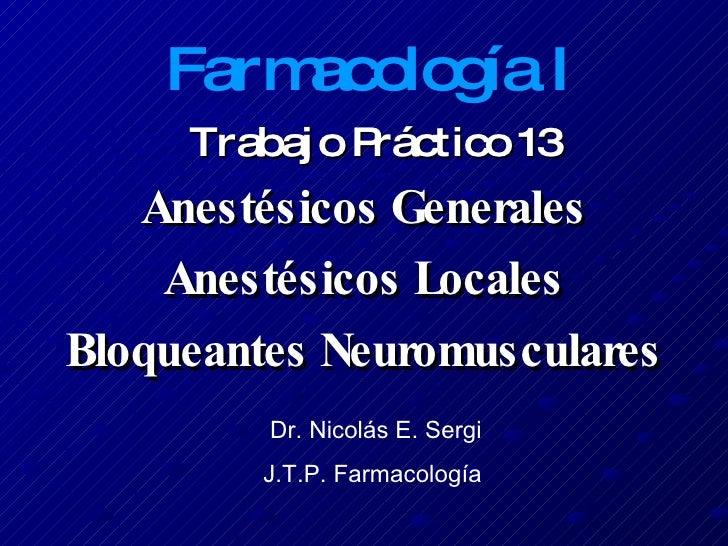Trabajo Práctico 13 Anestésicos Generales Anestésicos Locales Bloqueantes Neuromusculares Farmacología I Dr. Nicolás E. Se...