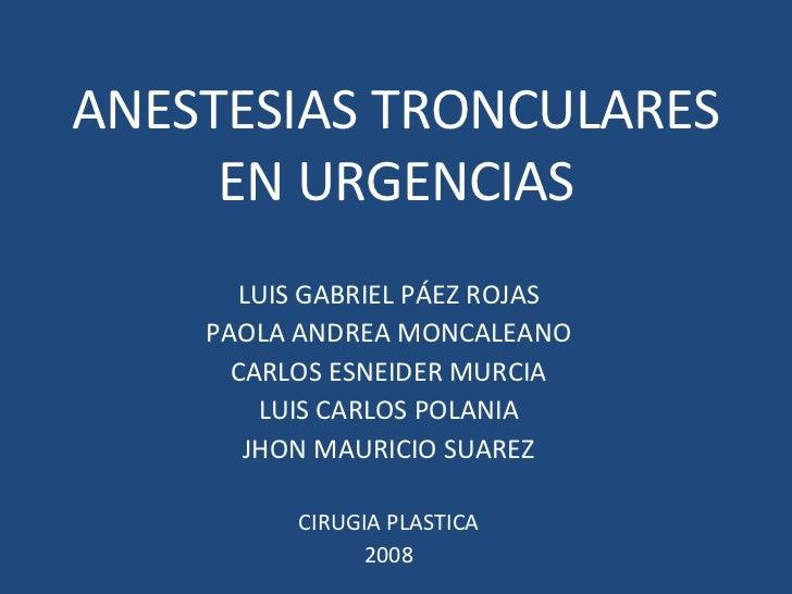 ANESTESIAS TRONCULARES EN URGENCIAS LUIS GABRIEL PÁEZ ROJAS PAOLA ANDREA MONCALEANO CARLOS ESNEIDER MURCIA LUIS CARLOS POL...