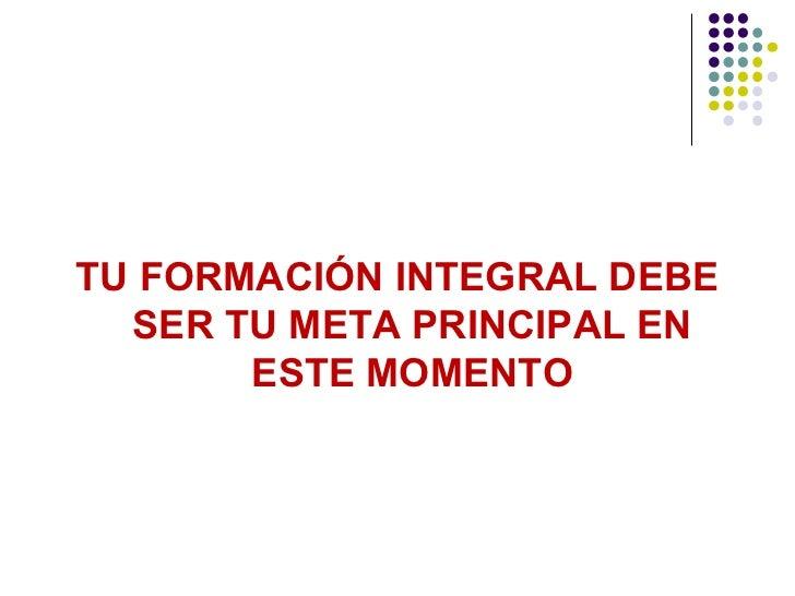 TU FORMACIÓN INTEGRAL DEBE  SER TU META PRINCIPAL EN       ESTE MOMENTO