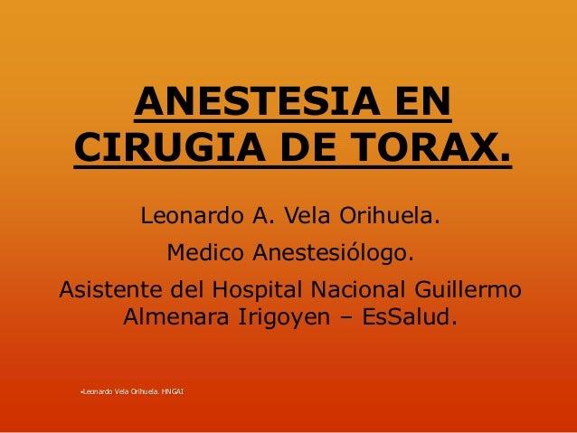 ANESTESIA EN CIRUGIA DE TORAX.                  Leonardo A. Vela Orihuela.                          Medico Anestesiólogo.A...