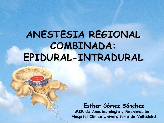 ANESTESIA REGIONAL     COMBINADA:EPIDURAL-INTRADURAL             Esther Gómez Sánchez        MIR de Anestesiología y Reani...