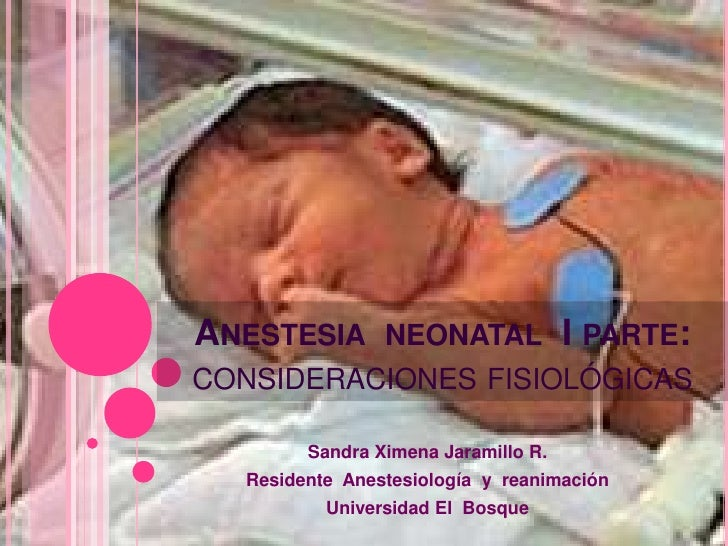 Anestesia  neonatal  I parte:consideraciones fisiológicas <br />Sandra Ximena Jaramillo R.<br />Residente  Anestesiología ...