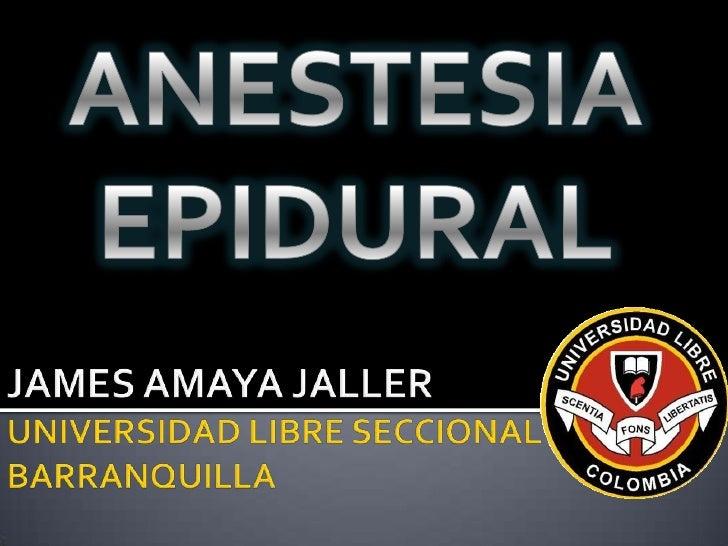 ANESTESIA EPIDURAL<br />JAMES AMAYA JALLERUNIVERSIDAD LIBRE SECCIONAL BARRANQUILLA<br />