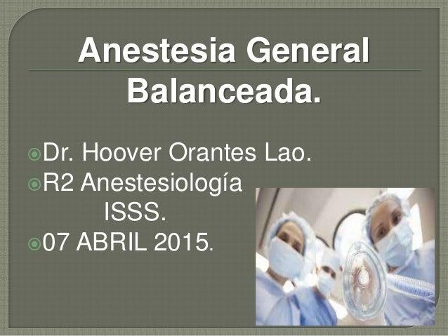 Anestesia General Balanceada. Dr. Hoover Orantes Lao. R2 Anestesiología ISSS. 07 ABRIL 2015.